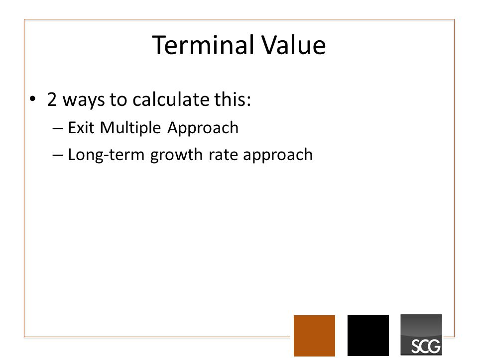Terminal Value 2 ways to calculate this: – Exit Multiple Approach – Long-term growth rate approach
