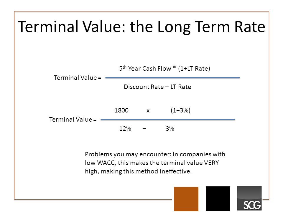 Terminal Value: the Long Term Rate Terminal Value = 5 th Year Cash Flow * (1+LT Rate) Discount Rate – LT Rate Terminal Value = 1800 x (1+3%) 12% – 3% Problems you may encounter: In companies with low WACC, this makes the terminal value VERY high, making this method ineffective.