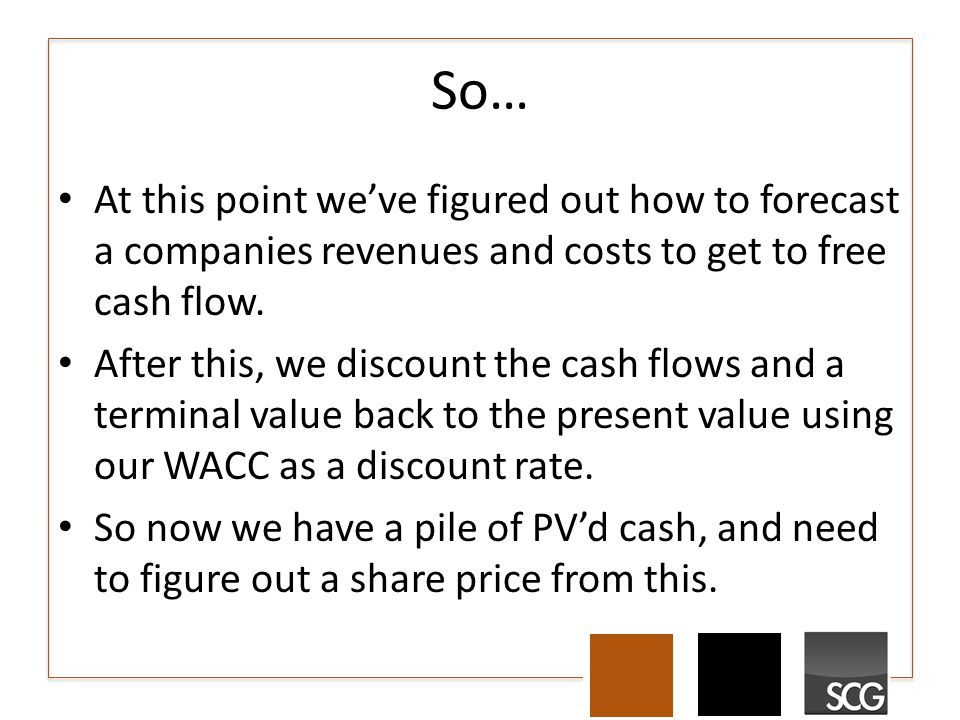 So… At this point we've figured out how to forecast a companies revenues and costs to get to free cash flow.
