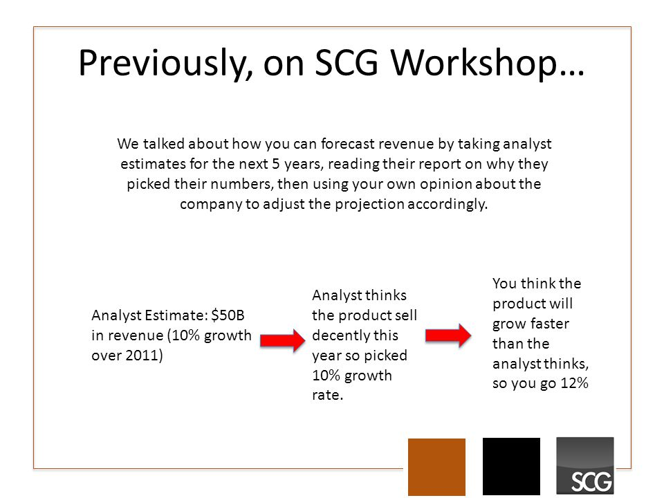 Previously, on SCG Workshop… We talked about how you can forecast revenue by taking analyst estimates for the next 5 years, reading their report on why they picked their numbers, then using your own opinion about the company to adjust the projection accordingly.