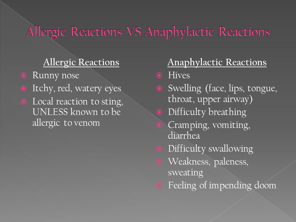 Allergic Reactions  Runny nose  Itchy, red, watery eyes  Local reaction to sting, UNLESS known to be allergic to venom Anaphylactic Reactions  Hives  Swelling (face, lips, tongue, throat, upper airway)  Difficulty breathing  Cramping, vomiting, diarrhea  Difficulty swallowing  Weakness, paleness, sweating  Feeling of impending doom