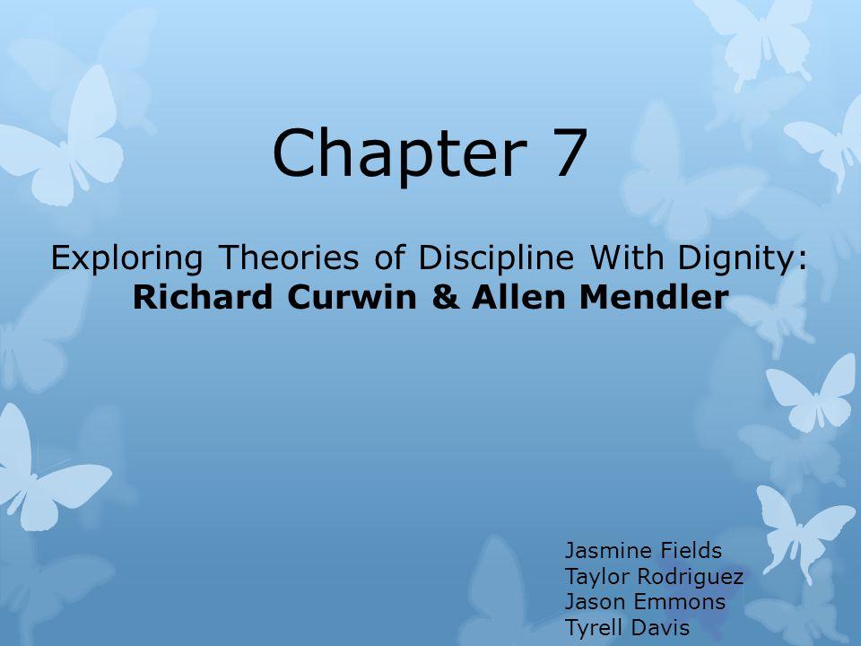 Chapter 7 Exploring Theories of Discipline With Dignity: Richard Curwin & Allen Mendler Jasmine Fields Taylor Rodriguez Jason Emmons Tyrell Davis