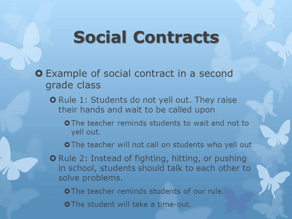 Social Contracts  Example of social contract in a second grade class  Rule 1: Students do not yell out.