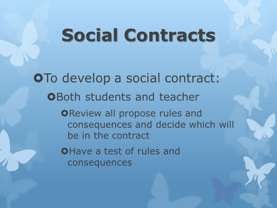 Social Contracts  To develop a social contract:  Both students and teacher  Review all propose rules and consequences and decide which will be in the contract  Have a test of rules and consequences