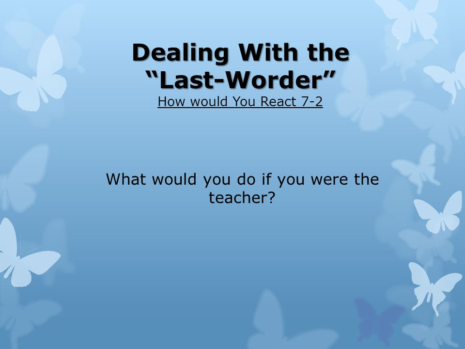 Dealing With the Last-Worder How would You React 7-2 What would you do if you were the teacher?