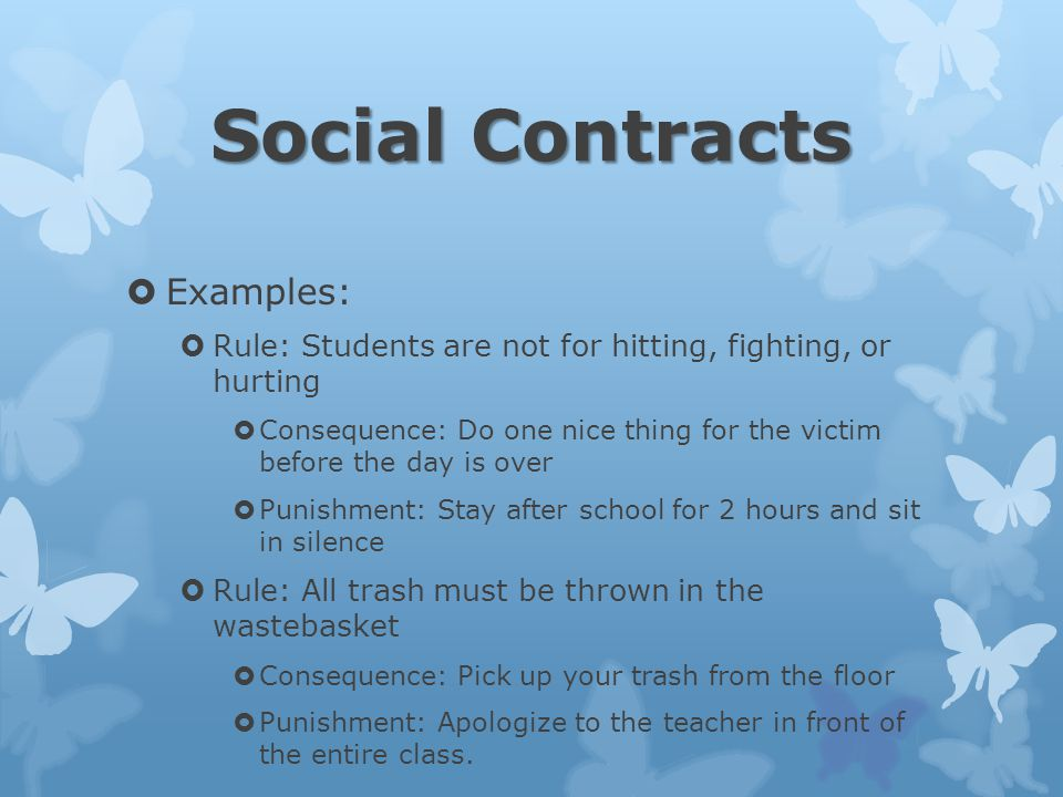Social Contracts  Examples:  Rule: Students are not for hitting, fighting, or hurting  Consequence: Do one nice thing for the victim before the day is over  Punishment: Stay after school for 2 hours and sit in silence  Rule: All trash must be thrown in the wastebasket  Consequence: Pick up your trash from the floor  Punishment: Apologize to the teacher in front of the entire class.
