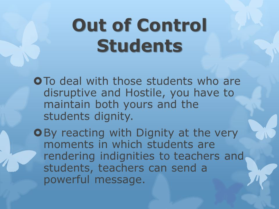 Out of Control Students  To deal with those students who are disruptive and Hostile, you have to maintain both yours and the students dignity.