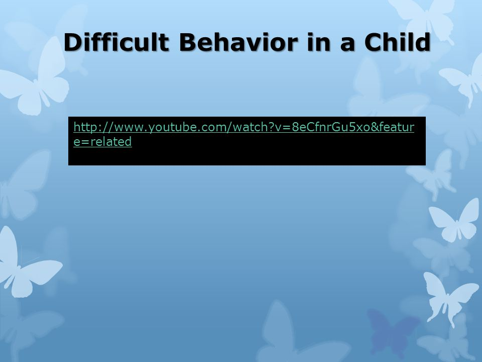 Difficult Behavior in a Child http://www.youtube.com/watch?v=8eCfnrGu5xo&featur e=related