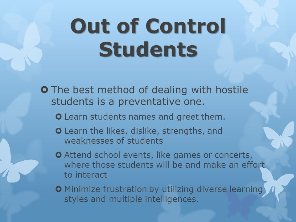 Out of Control Students  The best method of dealing with hostile students is a preventative one.