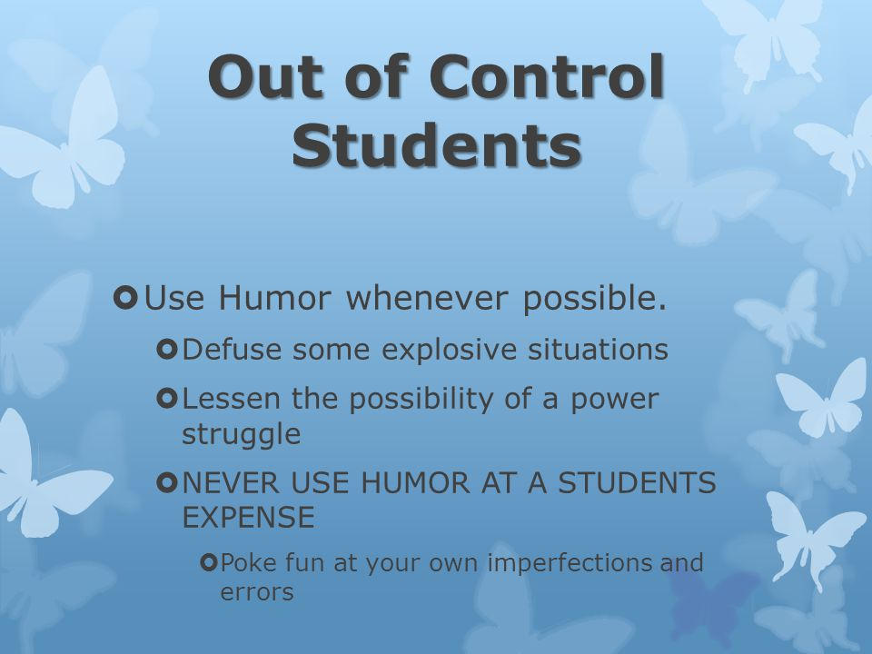 Out of Control Students  Use Humor whenever possible.