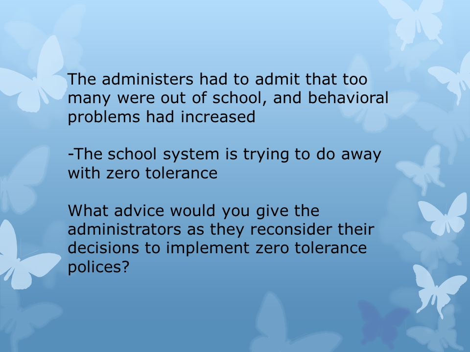 The administers had to admit that too many were out of school, and behavioral problems had increased -The school system is trying to do away with zero tolerance What advice would you give the administrators as they reconsider their decisions to implement zero tolerance polices?