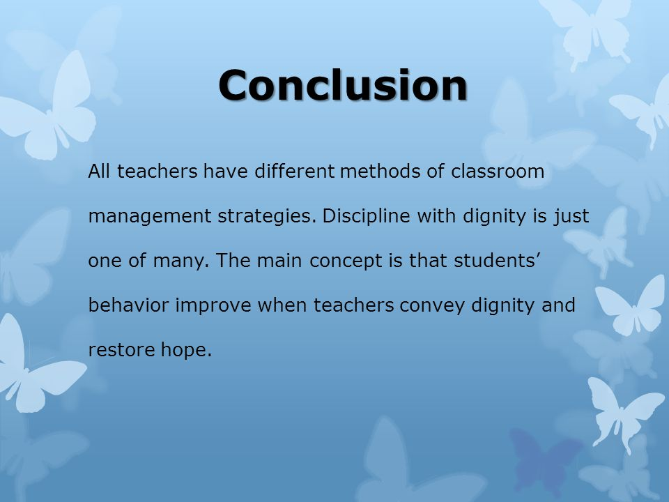 Conclusion All teachers have different methods of classroom management strategies.