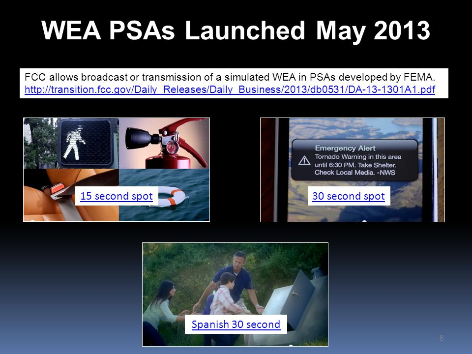 WEA PSAs Launched May 2013 8 15 second spot30 second spot Spanish 30 second FCC allows broadcast or transmission of a simulated WEA in PSAs developed by FEMA.