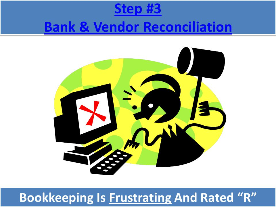Step #3 Bank & Vendor Reconciliation Step #3 Bank & Vendor Reconciliation Bookkeeping Is Frustrating And Rated R Bookkeeping Is Frustrating And Rated R