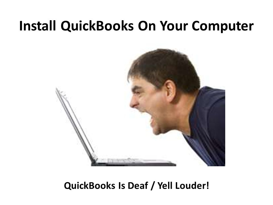 Install QuickBooks On Your Computer QuickBooks Is Deaf / Yell Louder!