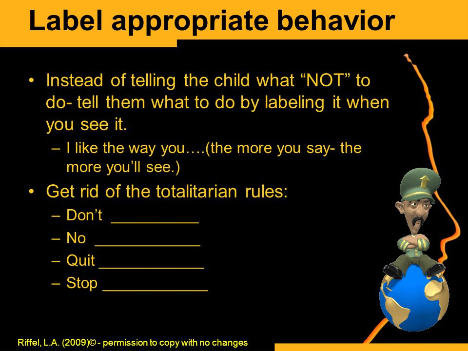 "Label appropriate behavior Instead of telling the child what ""NOT"" to do- tell them what to do by labeling it when you see it. –I like the way you….(t"