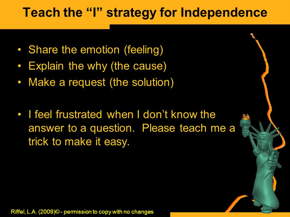 "Teach the ""I"" strategy for Independence Share the emotion (feeling) Explain the why (the cause) Make a request (the solution) I feel frustrated when I"