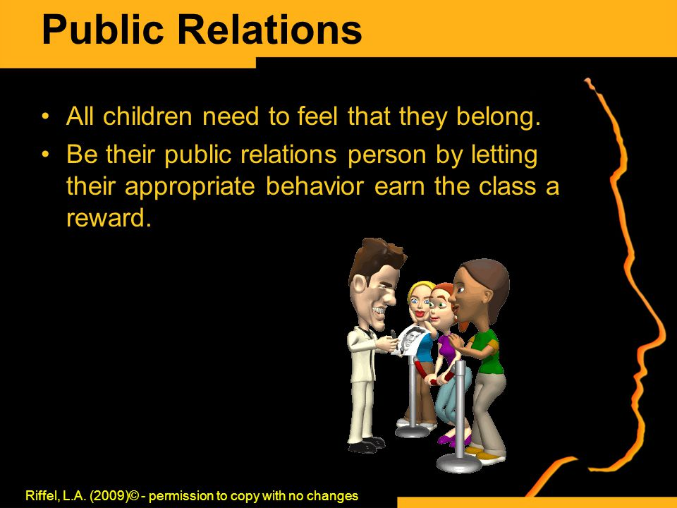 Public Relations All children need to feel that they belong. Be their public relations person by letting their appropriate behavior earn the class a r