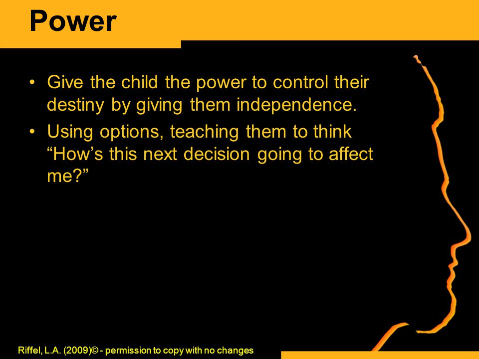 "Power Give the child the power to control their destiny by giving them independence. Using options, teaching them to think ""How's this next decision g"