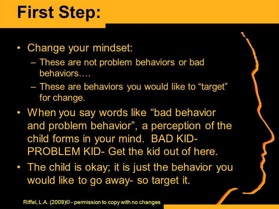 "First Step: Change your mindset: –These are not problem behaviors or bad behaviors…. –These are behaviors you would like to ""target"" for change. When"