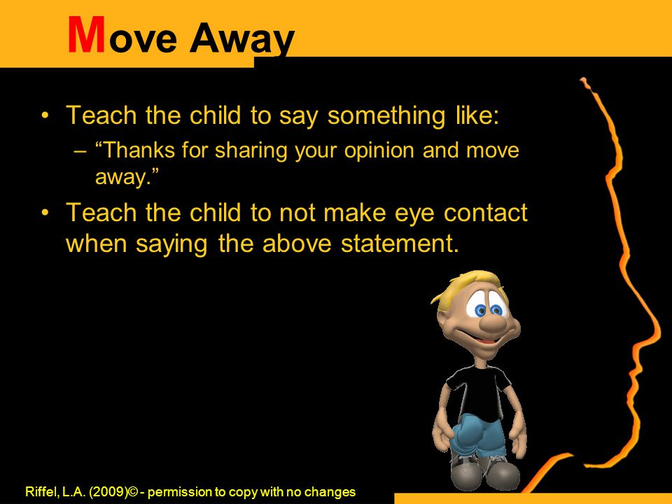 "M ove Away Teach the child to say something like: –""Thanks for sharing your opinion and move away."" Teach the child to not make eye contact when sayin"
