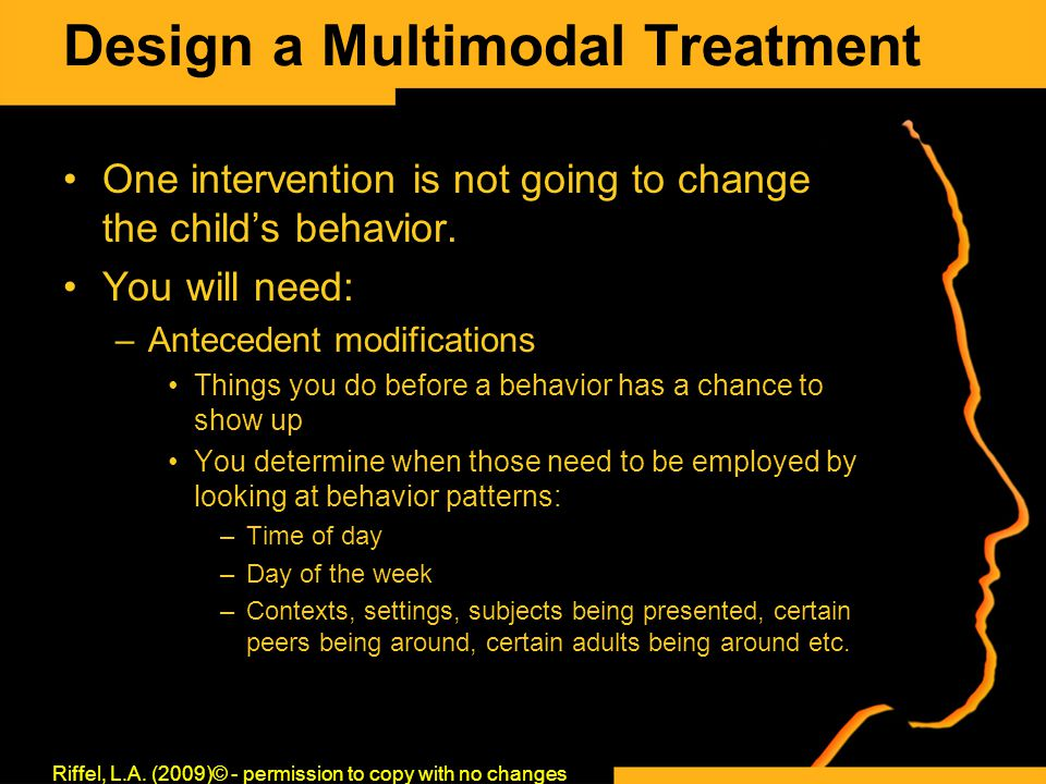 Design a Multimodal Treatment One intervention is not going to change the child's behavior. You will need: –Antecedent modifications Things you do bef