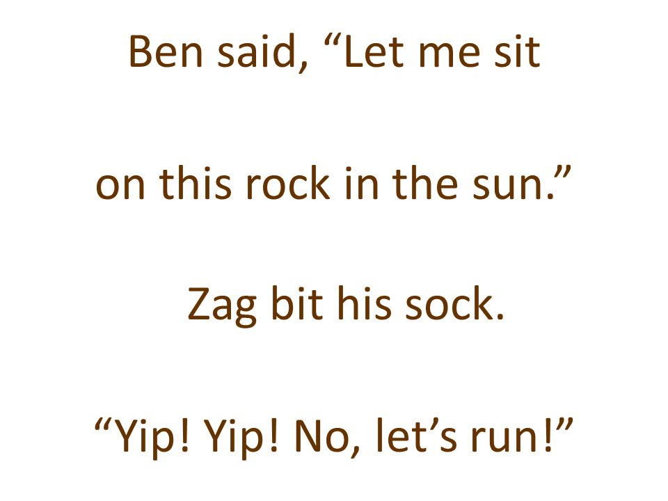 """Ben said, """"Let me sit on this rock in the sun."""" Zag bit his sock. """"Yip! Yip! No, let's run!"""""""