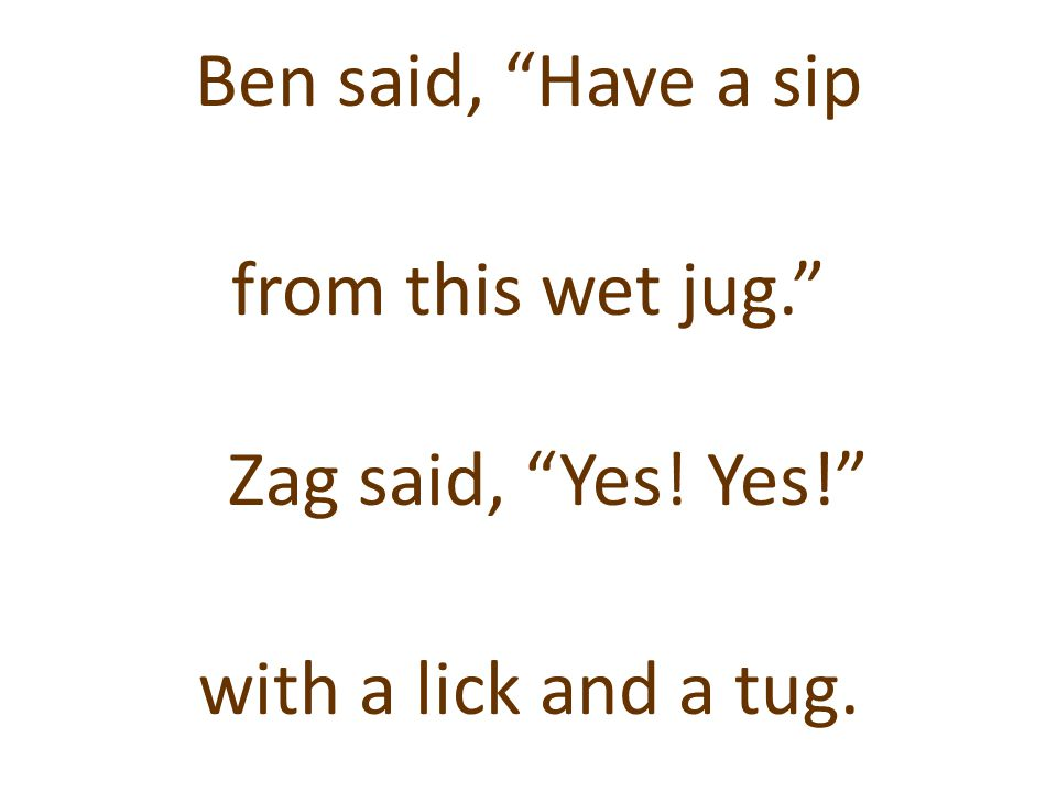 """Ben said, """"Have a sip from this wet jug."""" Zag said, """"Yes! Yes!"""" with a lick and a tug."""