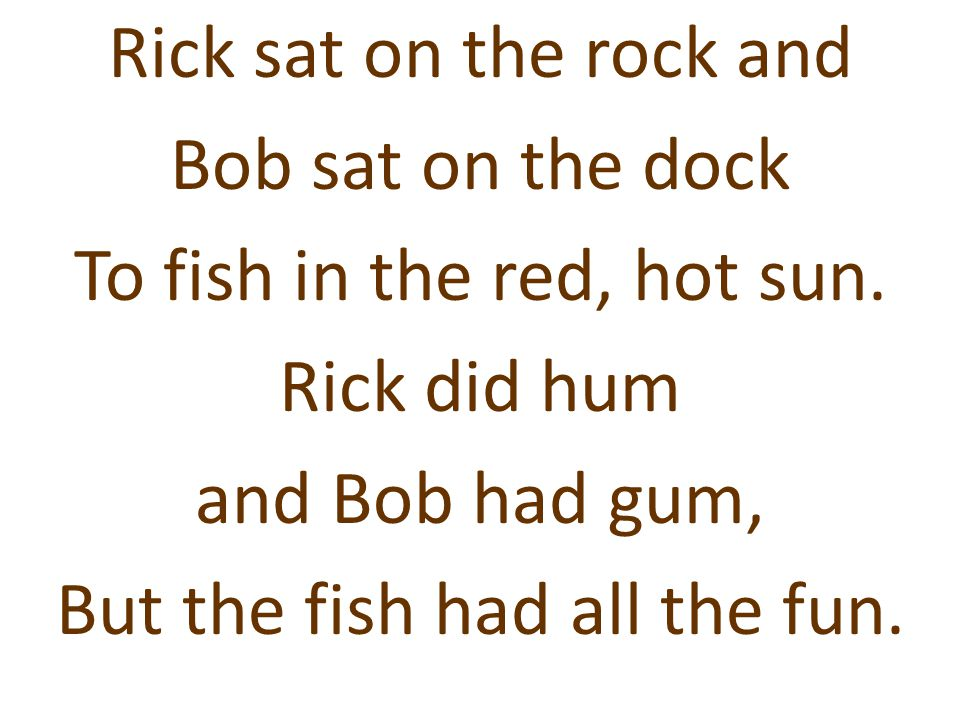 Rick sat on the rock and Bob sat on the dock To fish in the red, hot sun. Rick did hum and Bob had gum, But the fish had all the fun.