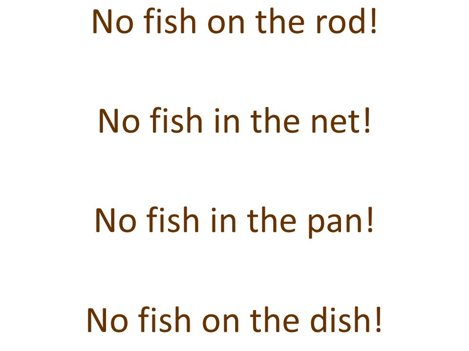 No fish on the rod! No fish in the net! No fish in the pan! No fish on the dish!