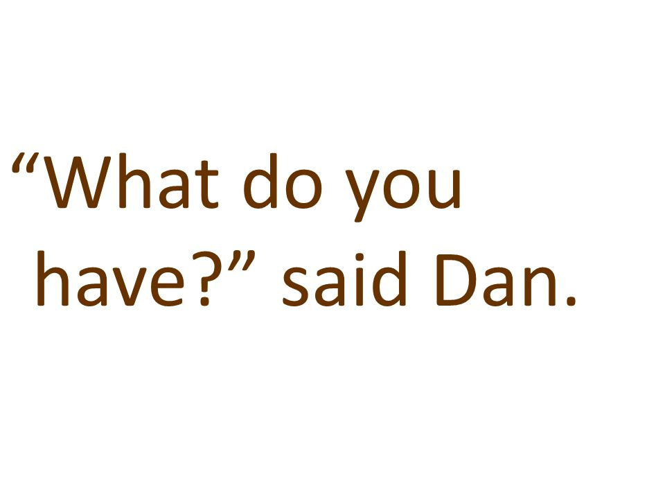 """""""What do you have?"""" said Dan."""