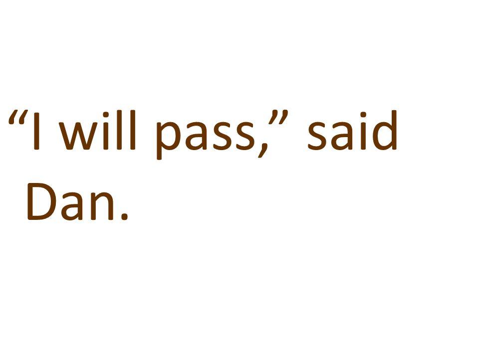 """""""I will pass,"""" said Dan."""