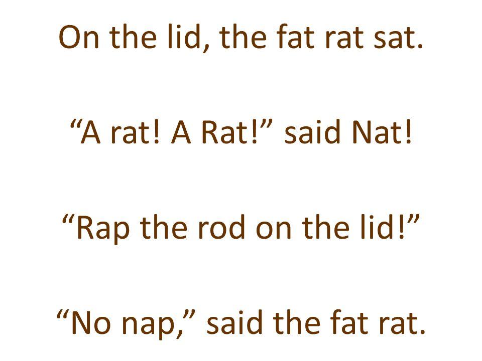 """On the lid, the fat rat sat. """"A rat! A Rat!"""" said Nat! """"Rap the rod on the lid!"""" """"No nap,"""" said the fat rat."""