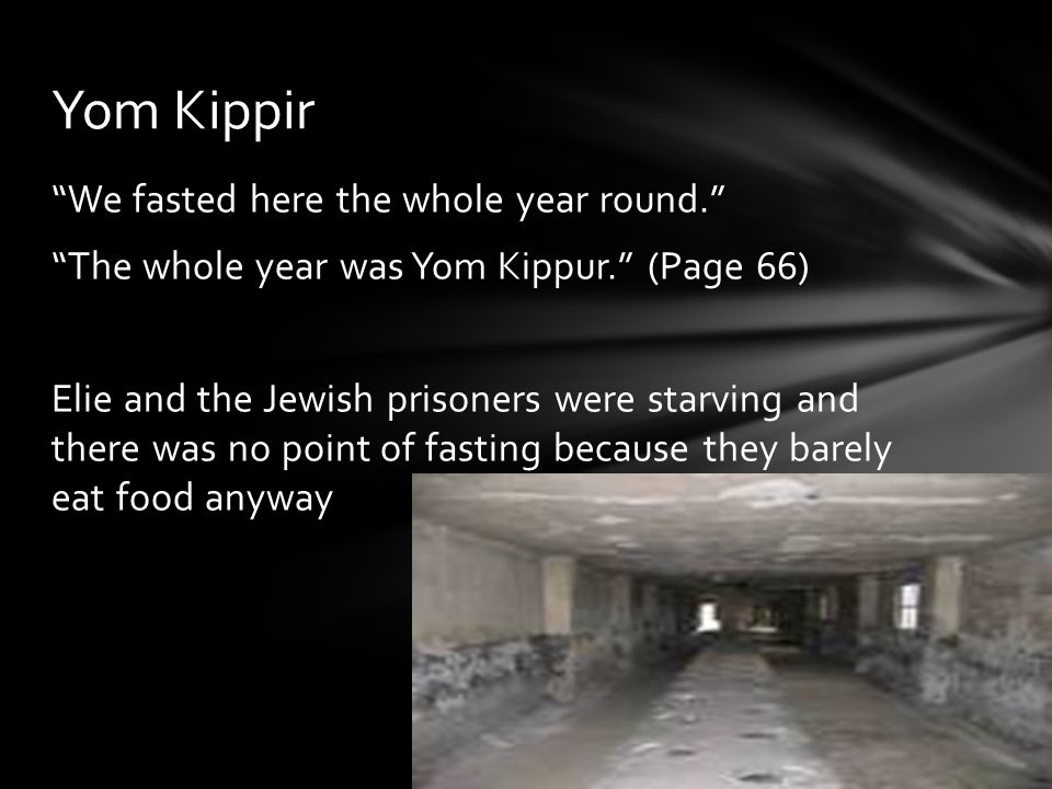 """We fasted here the whole year round."" ""The whole year was Yom Kippur."" (Page 66) Elie and the Jewish prisoners were starving and there was no point o"