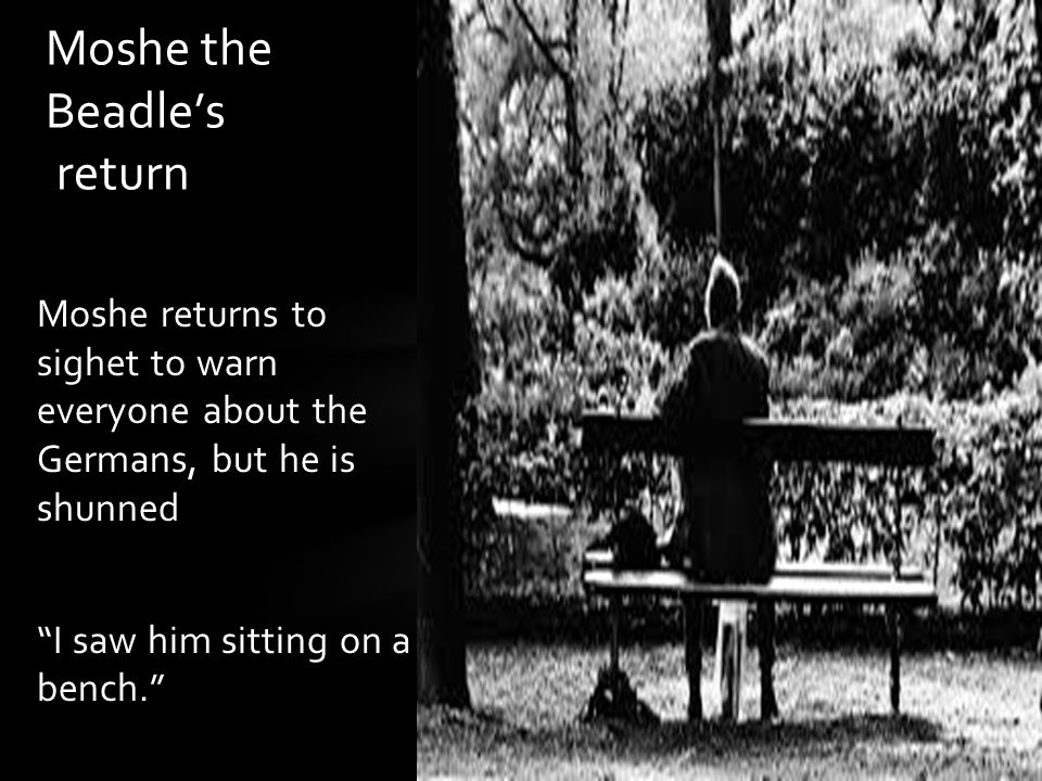 "Moshe returns to sighet to warn everyone about the Germans, but he is shunned ""I saw him sitting on a bench."" Moshe the Beadle's return"