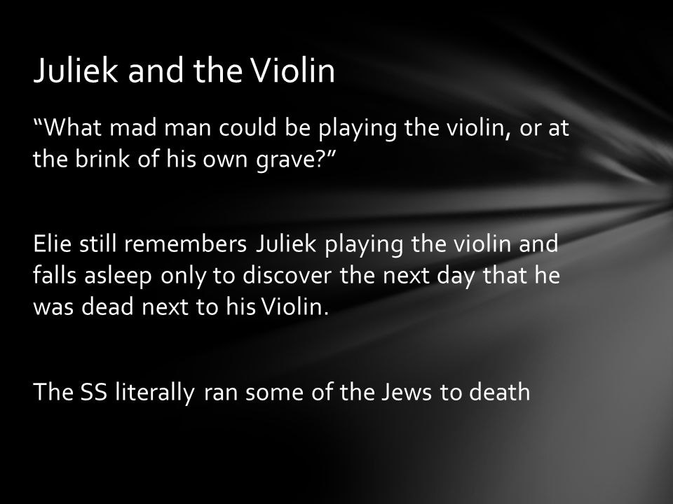 """What mad man could be playing the violin, or at the brink of his own grave?"" Elie still remembers Juliek playing the violin and falls asleep only to"