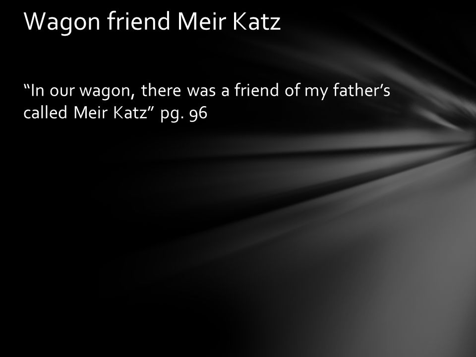 """In our wagon, there was a friend of my father's called Meir Katz"" pg. 96 Wagon friend Meir Katz"