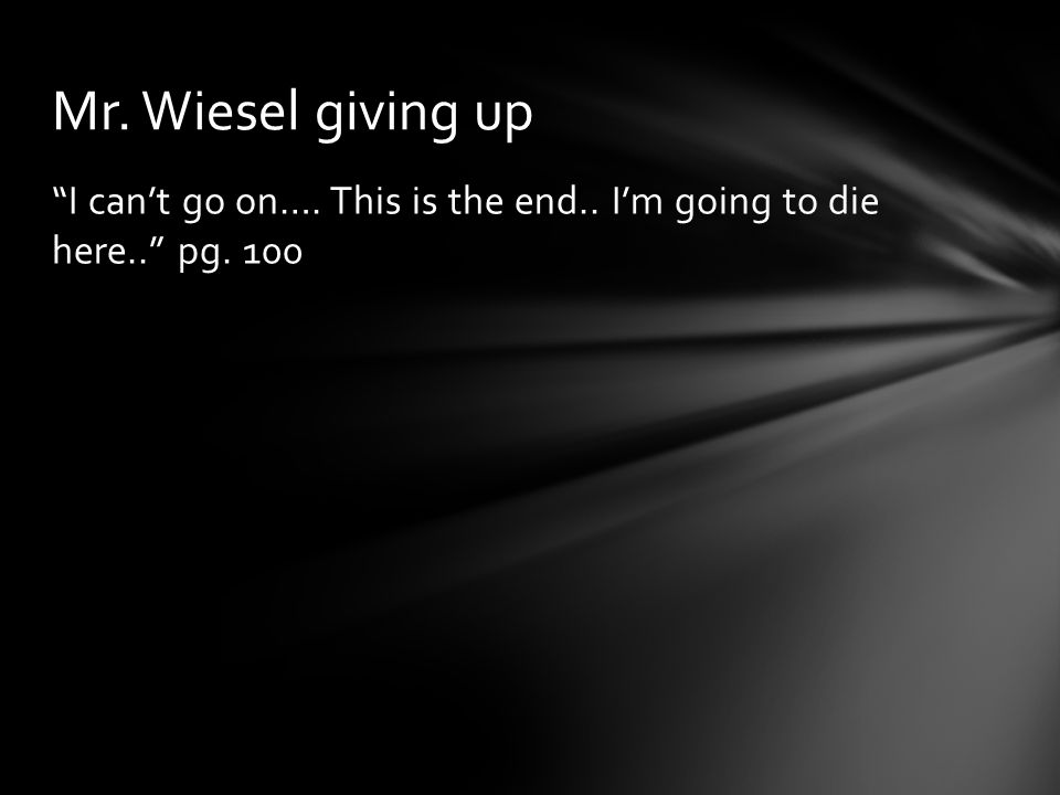 """I can't go on…. This is the end.. I'm going to die here.."" pg. 100 Mr. Wiesel giving up"