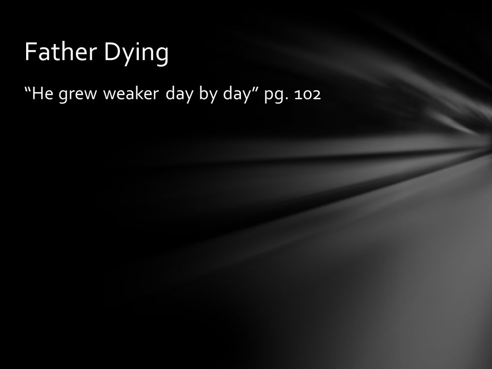 """He grew weaker day by day"" pg. 102 Father Dying"
