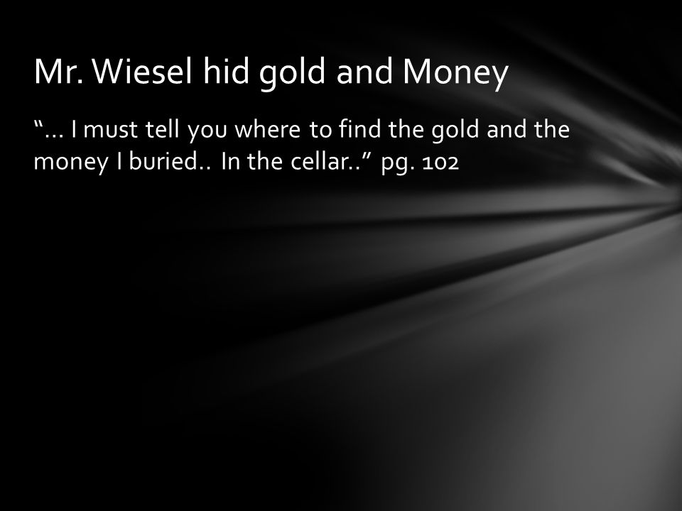 """… I must tell you where to find the gold and the money I buried.. In the cellar.."" pg. 102 Mr. Wiesel hid gold and Money"