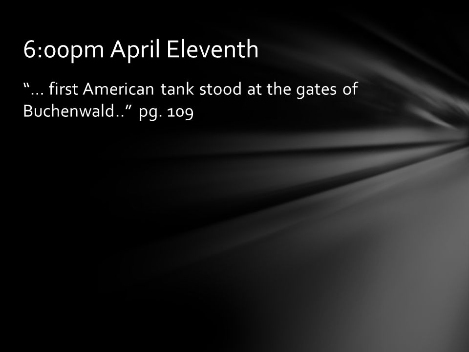 """… first American tank stood at the gates of Buchenwald.."" pg. 109 6:00pm April Eleventh"