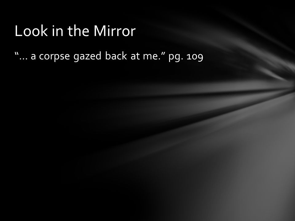 """… a corpse gazed back at me."" pg. 109 Look in the Mirror"