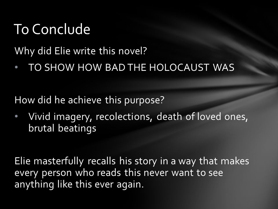 Why did Elie write this novel? TO SHOW HOW BAD THE HOLOCAUST WAS How did he achieve this purpose? Vivid imagery, recolections, death of loved ones, br