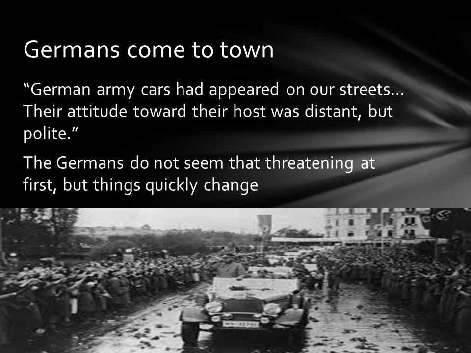 """German army cars had appeared on our streets… Their attitude toward their host was distant, but polite."" The Germans do not seem that threatening at"