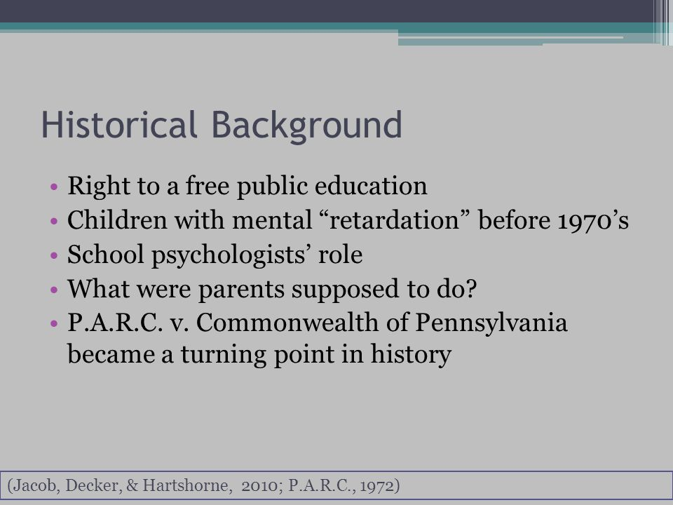 Historical Background Right to a free public education Children with mental retardation before 1970's School psychologists' role What were parents supposed to do.