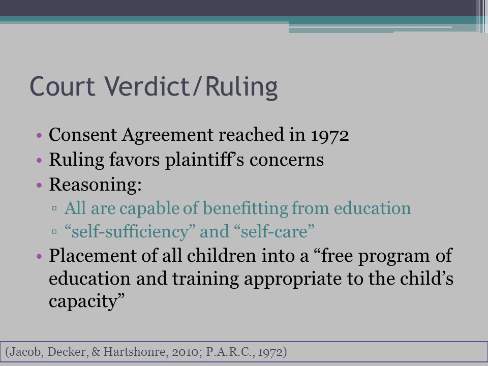 Court Verdict/Ruling Consent Agreement reached in 1972 Ruling favors plaintiff's concerns Reasoning: ▫All are capable of benefitting from education ▫ self-sufficiency and self-care Placement of all children into a free program of education and training appropriate to the child's capacity (Jacob, Decker, & Hartshonre, 2010; P.A.R.C., 1972)