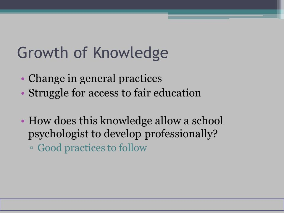 Growth of Knowledge Change in general practices Struggle for access to fair education How does this knowledge allow a school psychologist to develop professionally.