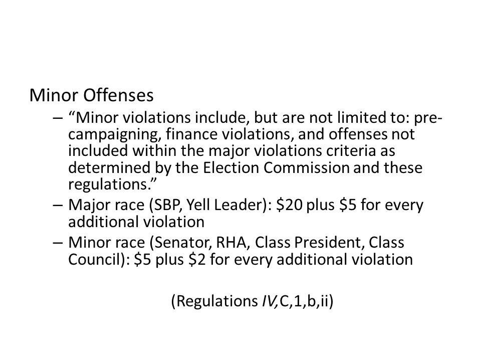 Minor Offenses – Minor violations include, but are not limited to: pre- campaigning, finance violations, and offenses not included within the major violations criteria as determined by the Election Commission and these regulations. – Major race (SBP, Yell Leader): $20 plus $5 for every additional violation – Minor race (Senator, RHA, Class President, Class Council): $5 plus $2 for every additional violation (Regulations IV,C,1,b,ii)