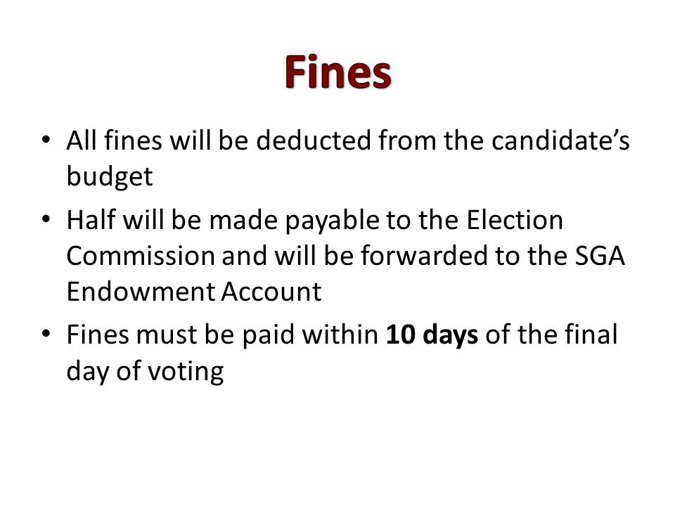 All fines will be deducted from the candidate's budget Half will be made payable to the Election Commission and will be forwarded to the SGA Endowment Account Fines must be paid within 10 days of the final day of voting