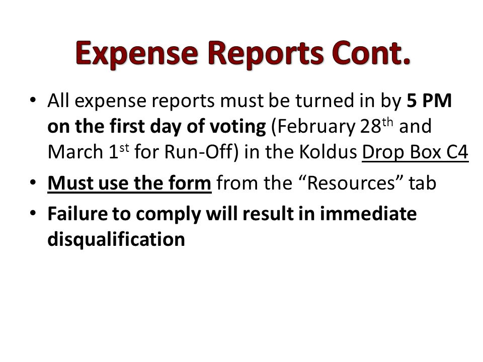 All expense reports must be turned in by 5 PM on the first day of voting (February 28 th and March 1 st for Run-Off) in the Koldus Drop Box C4 Must use the form from the Resources tab Failure to comply will result in immediate disqualification